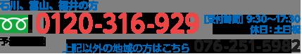 石川、富山、福井の方は0120-316-929、その他の地域の方は076-251-5982[受付時間] 9:30~17:30、休日:土日祝
